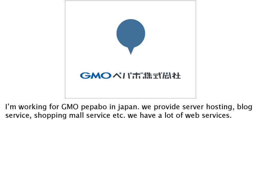 I'm working for GMO pepabo in japan. we provide...