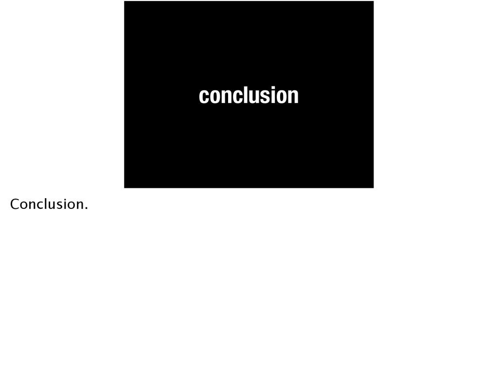 conclusion Conclusion.