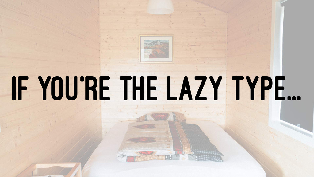 IF YOU'RE THE LAZY TYPE...