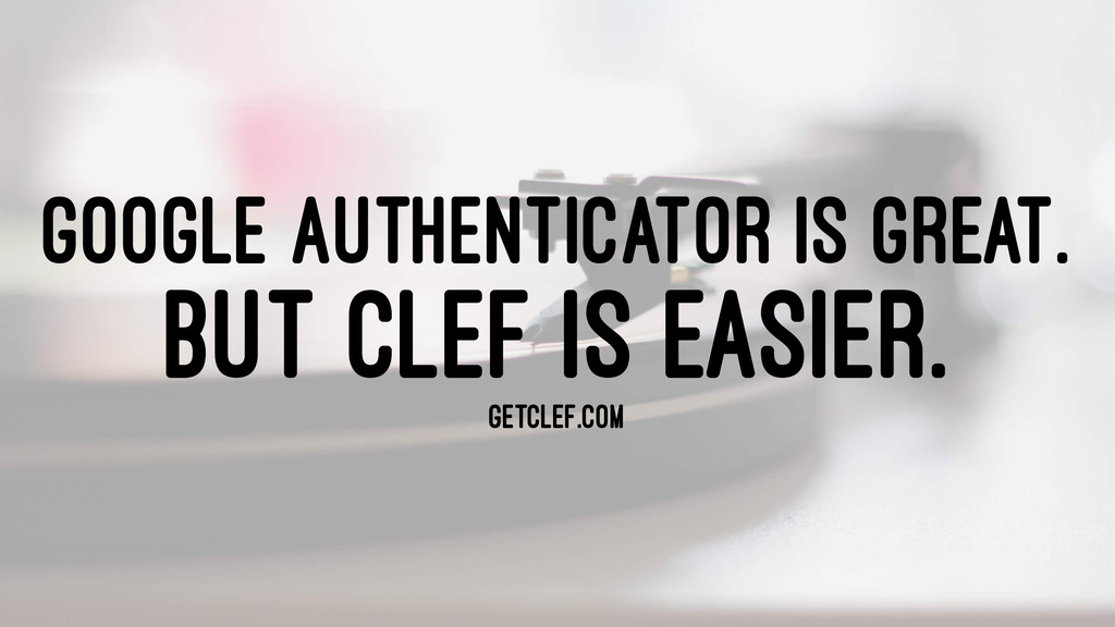 GOOGLE AUTHENTICATOR IS GREAT. BUT CLEF IS EASI...