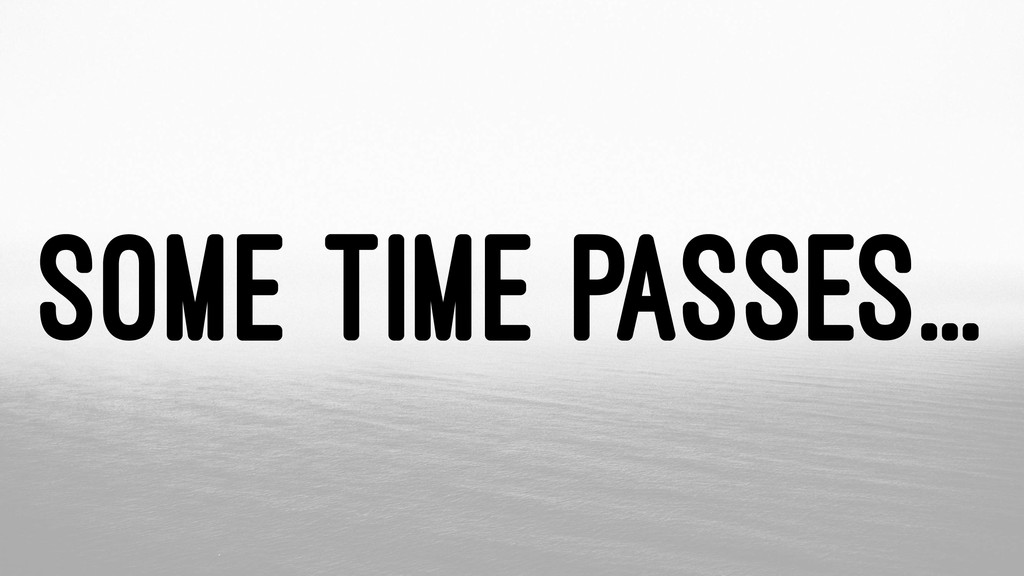 SOME TIME PASSES...
