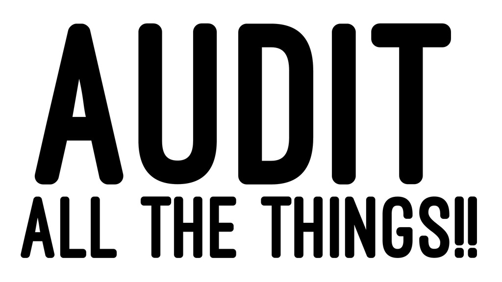 AUDIT ALL THE THINGS!!