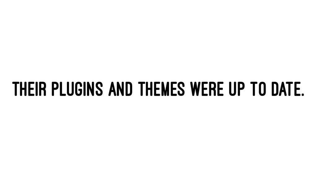 THEIR PLUGINS AND THEMES WERE UP TO DATE.