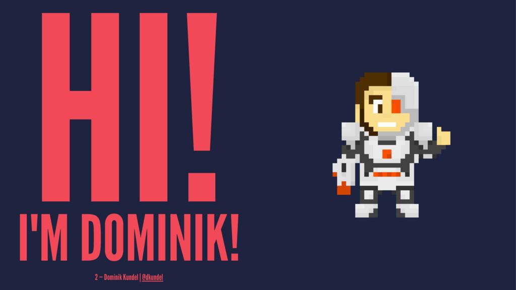 HI! I'M DOMINIK! 2 — Dominik Kundel | @dkundel