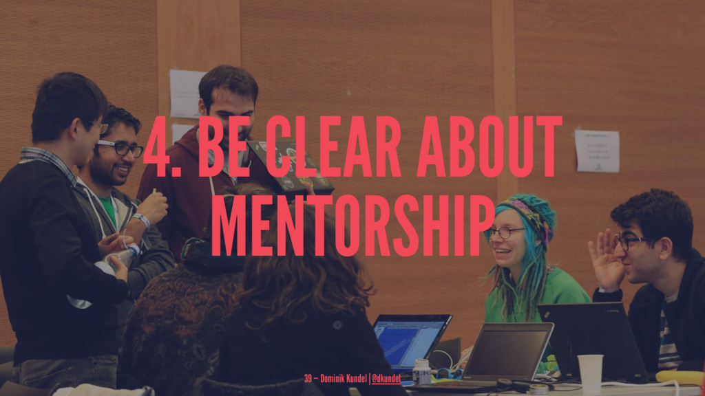 4. BE CLEAR ABOUT MENTORSHIP 39 — Dominik Kunde...