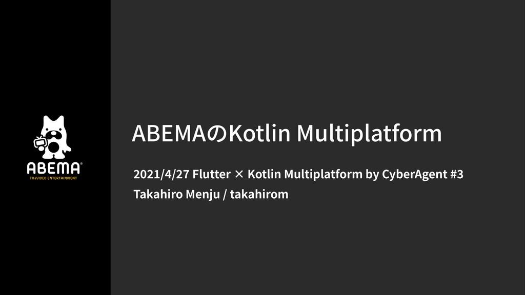 ABEMAのKotlin Multiplatform / / Flutter × Kotlin...