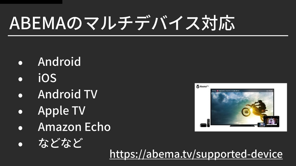 ABEMAのマルチデバイス対応 • Android • iOS • Android TV • ...