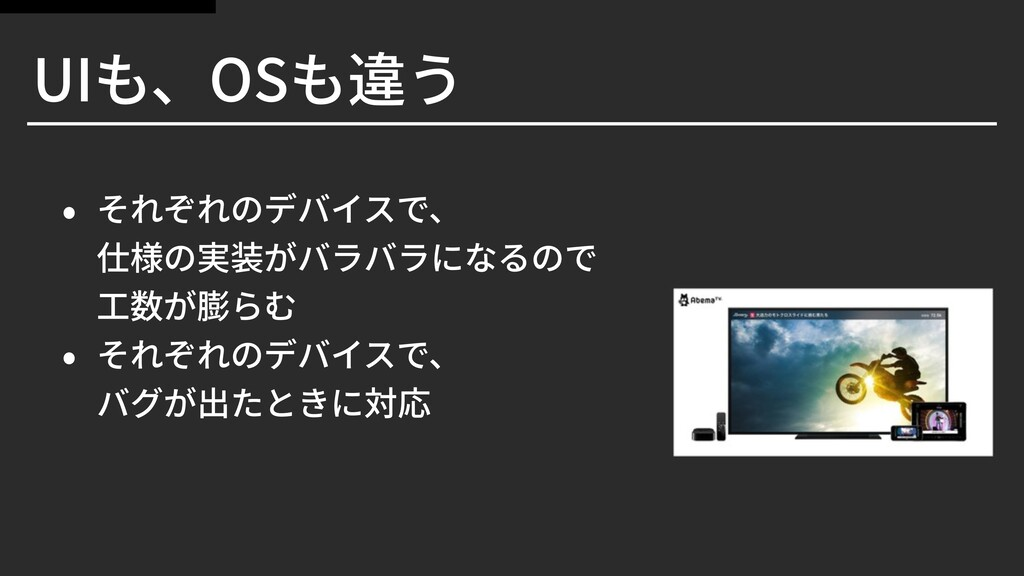 UIも、OSも違う • それぞれのデバイスで、 仕様の実装がバラバラになるので ⼯数が膨らむ ...