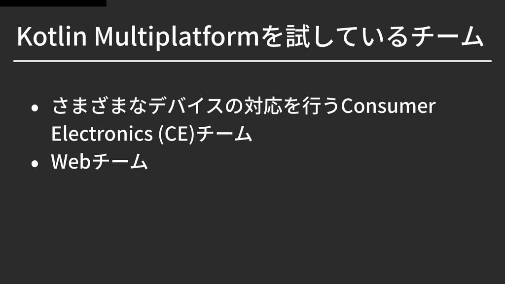 Kotlin Multiplatformを試しているチーム • さまざまなデバイスの対応を⾏う...