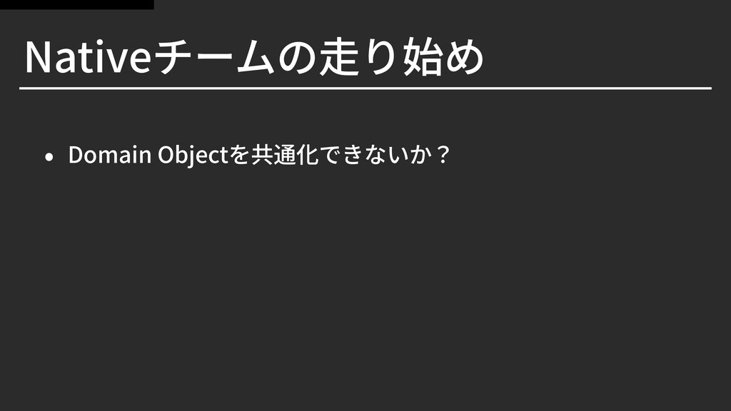 Nativeチームの⾛り始め • Domain Objectを共通化できないか?