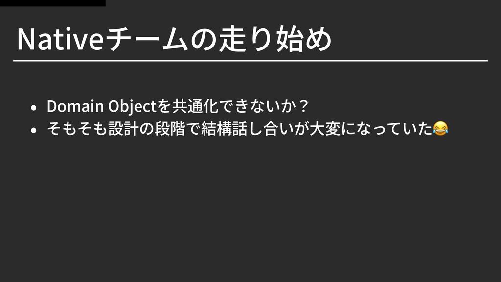 Nativeチームの⾛り始め • Domain Objectを共通化できないか? • そもそも...