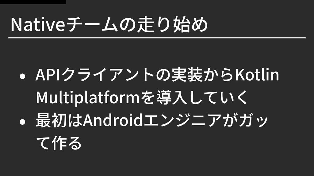 Nativeチームの⾛り始め • APIクライアントの実装からKotlin Multiplat...