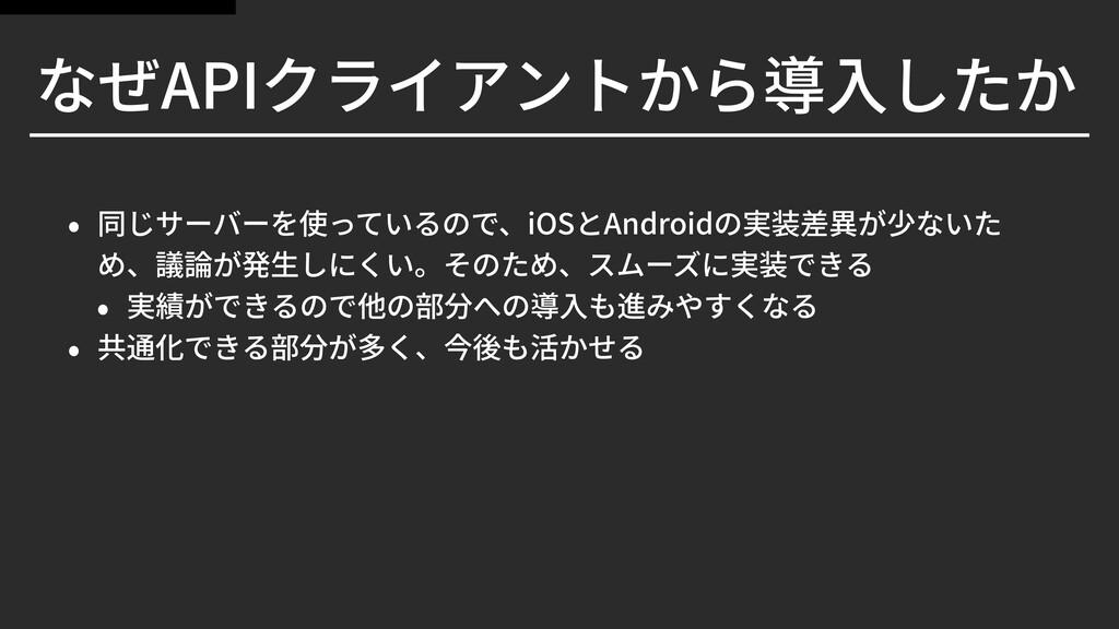 なぜAPIクライアントから導⼊したか • 同じサーバーを使っているので、iOSとAndroid...