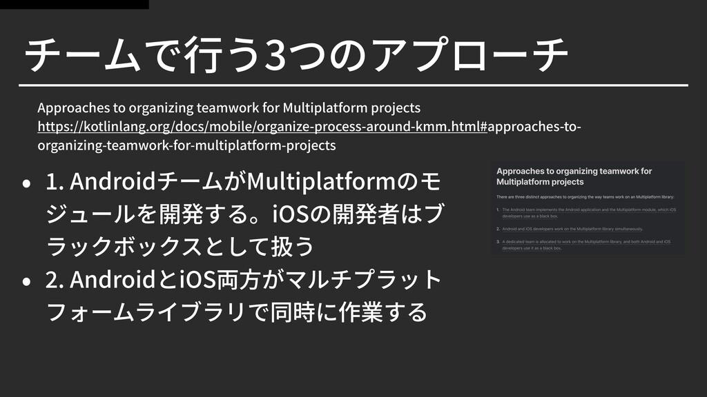 チームで⾏う3つのアプローチ • . AndroidチームがMultiplatformのモ ジ...