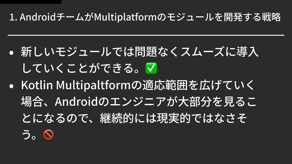 . AndroidチームがMultiplatformのモジュールを開発する戦略 • 新しいモジ...