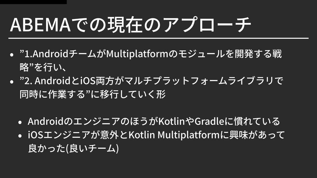 """ABEMAでの現在のアプローチ • """" .AndroidチームがMultiplatformのモ..."""