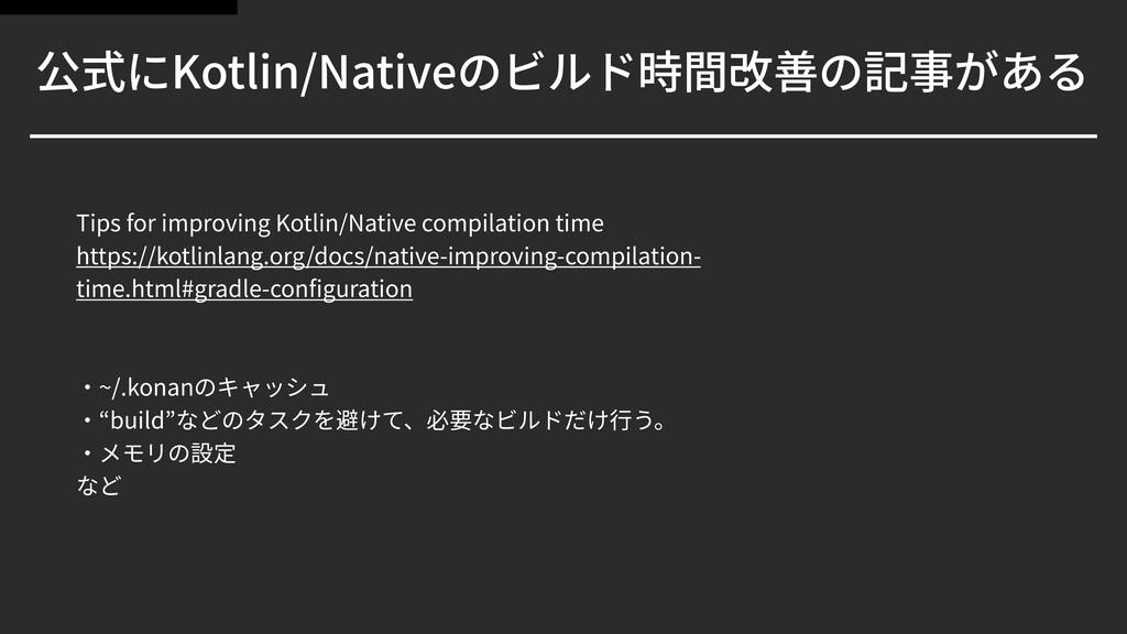 公式にKotlin/Nativeのビルド時間改善の記事がある Tips for improvi...