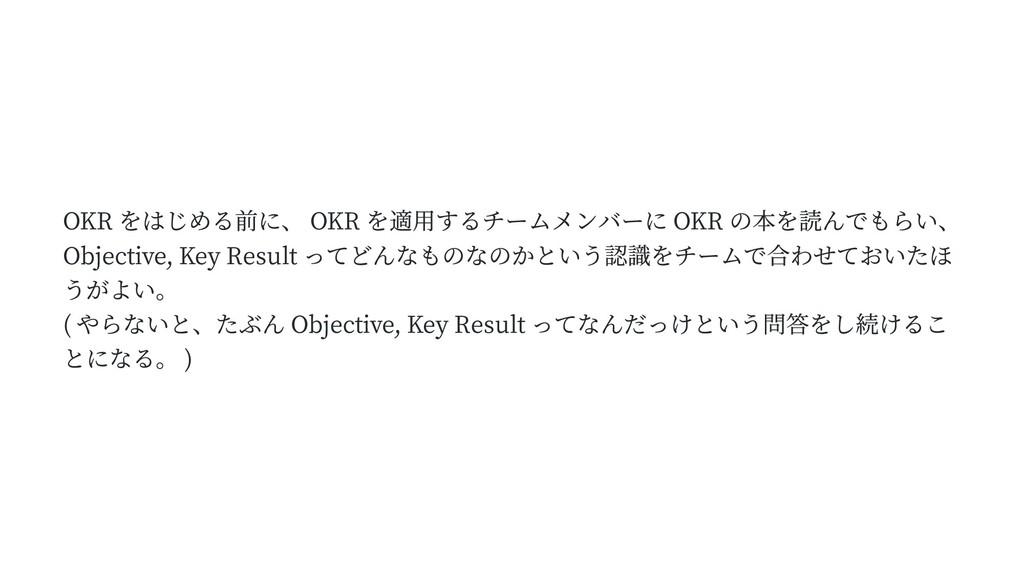 OKR をはじめる前に、 OKR を適用するチームメンバーに OKR の本を読んでもらい、 O...