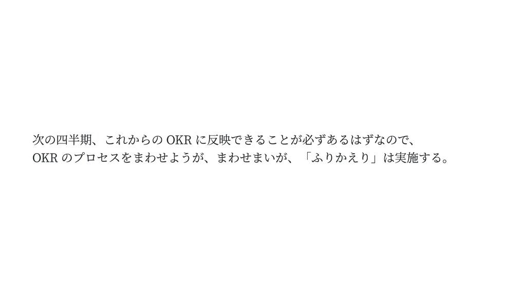 次の四半期、これからの OKR に反映できることが必ずあるはずなので、 OKR のプロセスをま...