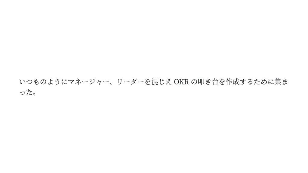 いつものようにマネージャー、リーダーを混じえ OKR の叩き台を作成するために集ま った。