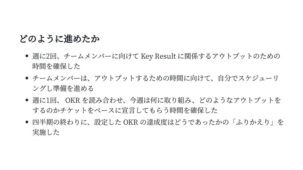 どのように進めたか 週に2回、チームメンバーに向けて Key Result に関係するアウトプ...