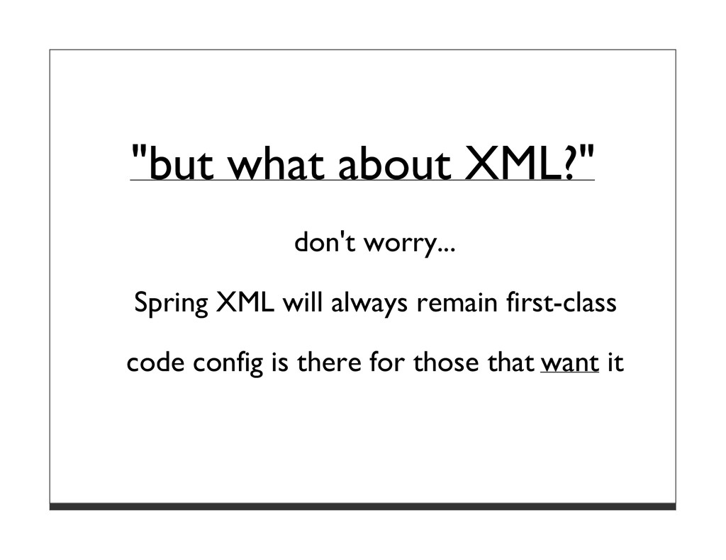 """but what about XML?"" don't worry... Spring XML..."