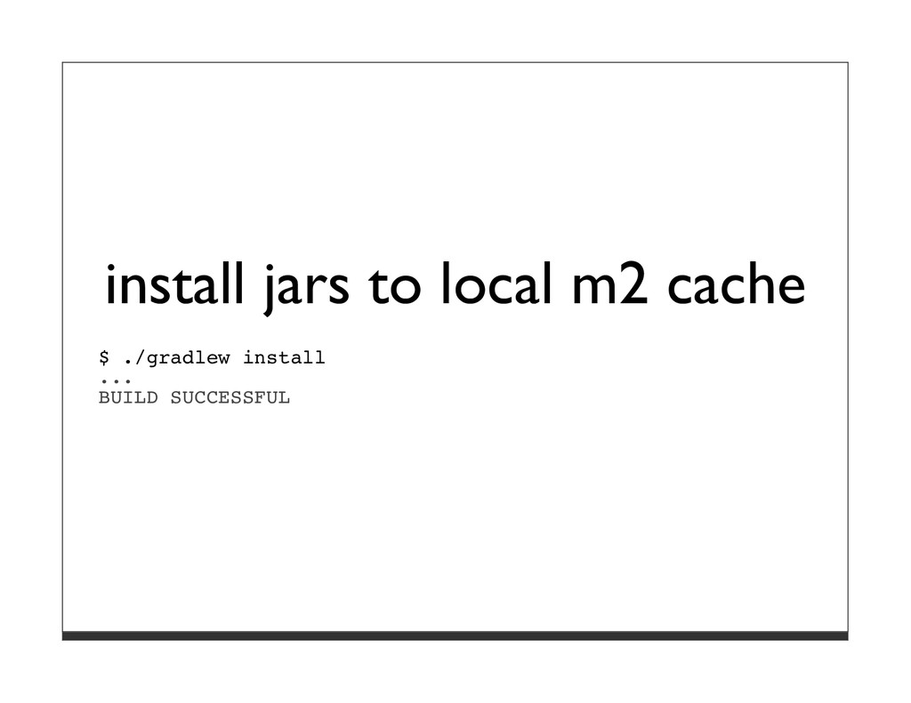 install jars to local m2 cache $ ./gradlew inst...