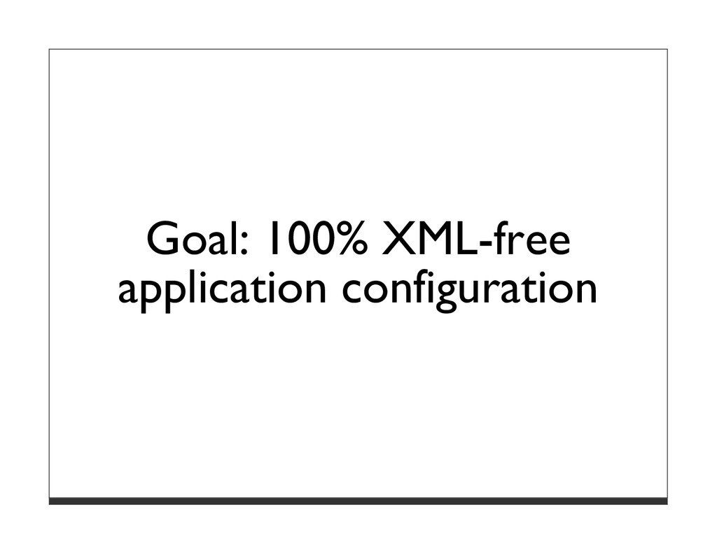 Goal: 100% XML-free application configuration