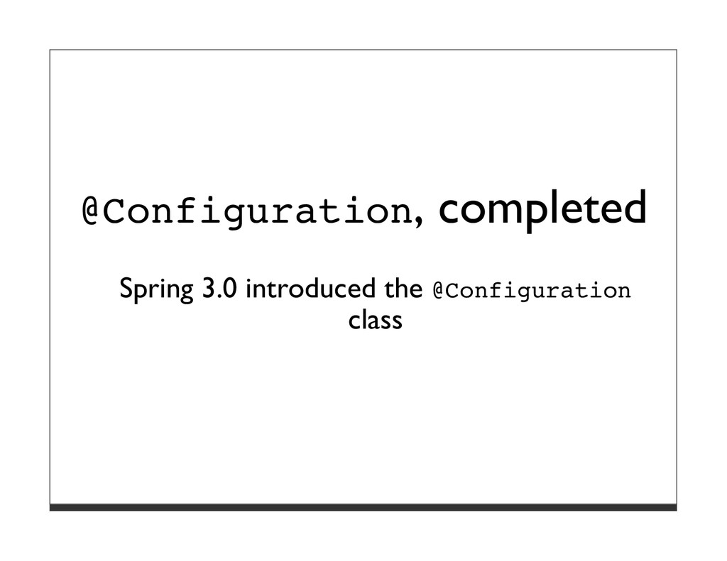 @Configuration, completed Spring 3.0 introduced...