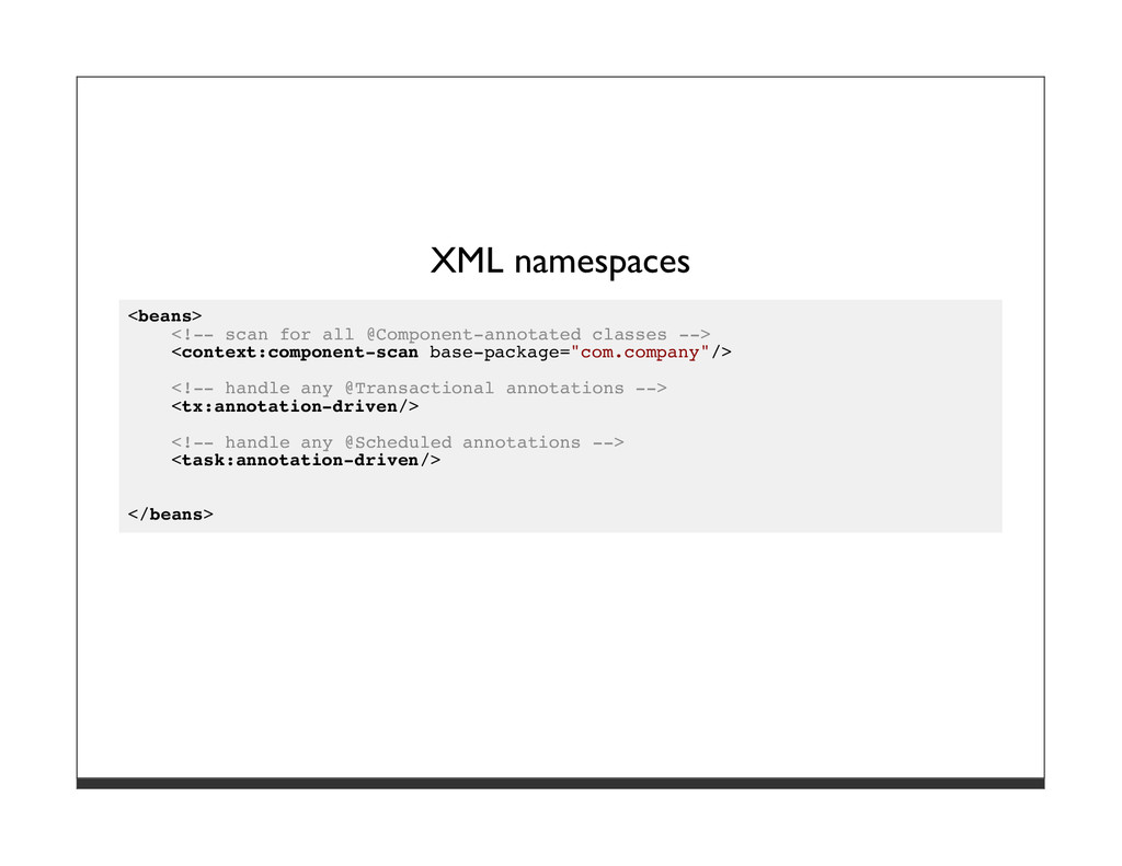 XML namespaces <beans> <!-- scan for all @Compo...