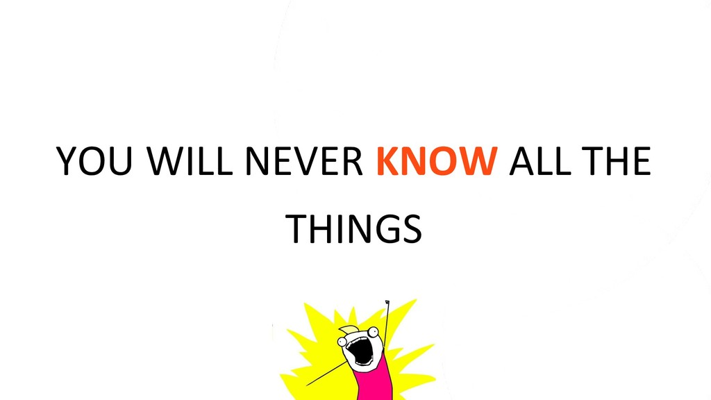 YOU WILL NEVER KNOW ALL THE THINGS