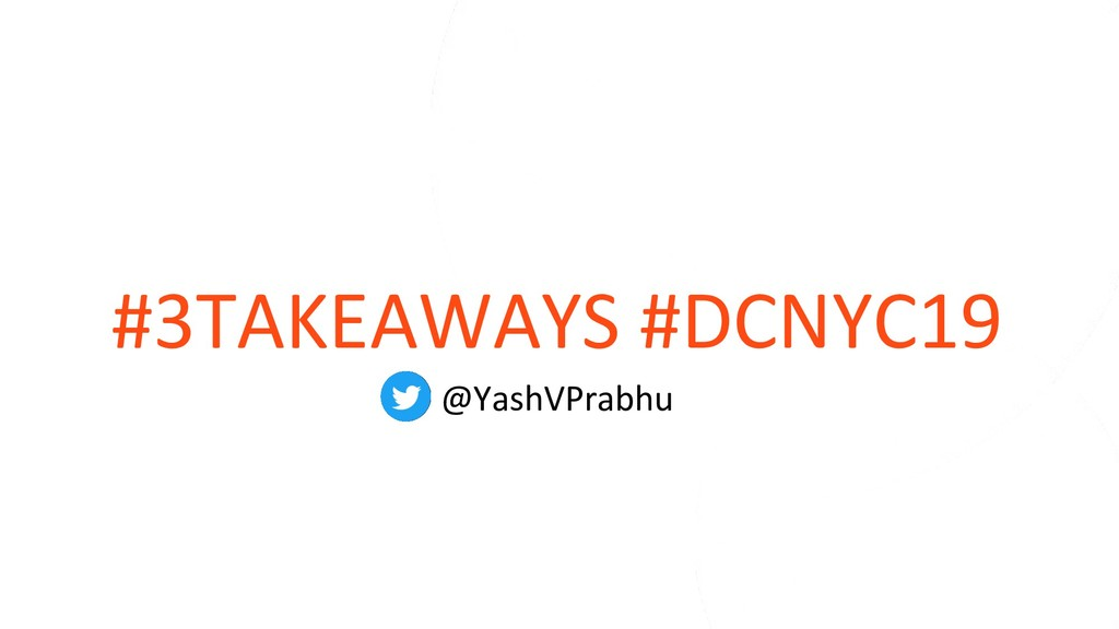 #3TAKEAWAYS #DCNYC19 @YashVPrabhu