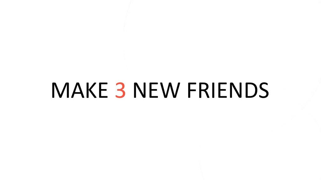 MAKE 3 NEW FRIENDS
