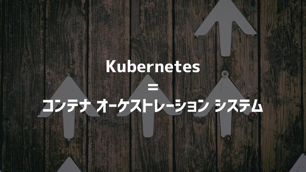 Kubernetes = コンテナ オーケストレーション システム