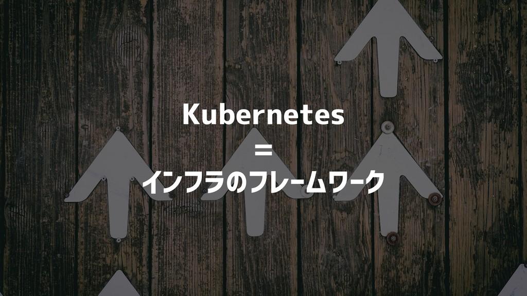 Kubernetes = インフラのフレームワーク