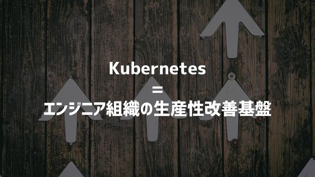 Kubernetes = エンジニア組織の生産性改善基盤