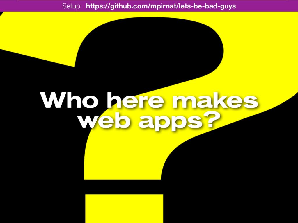 Who here makes web apps? Setup: https://github....