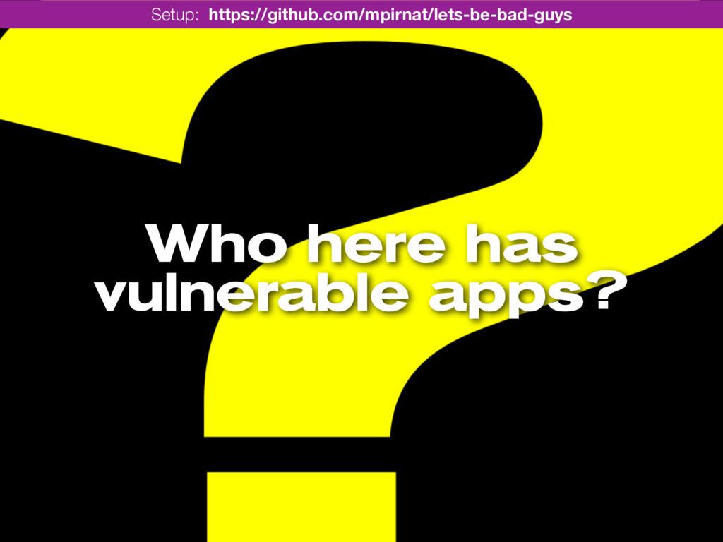 Who here has vulnerable apps? Setup: https://gi...