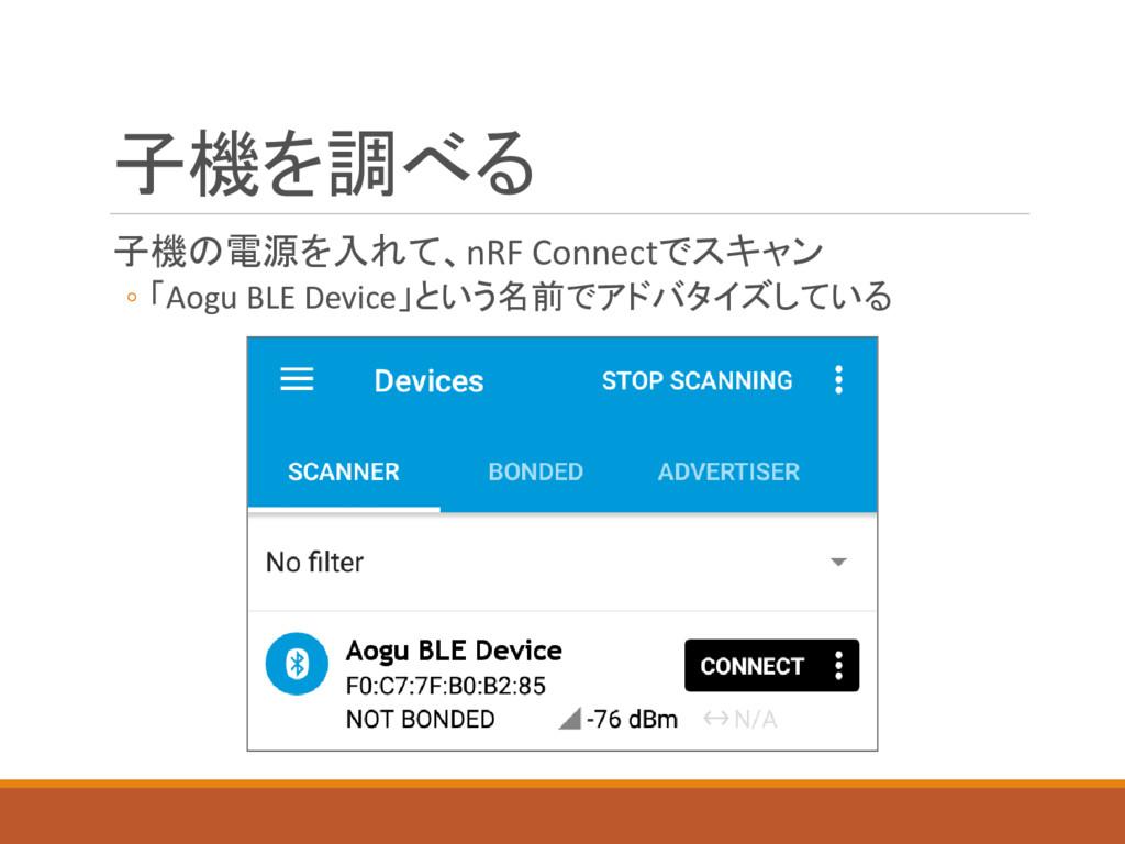 子機を調べる 子機の電源を入れて、nRF Connectでスキャン ◦ 「Aogu BLE D...