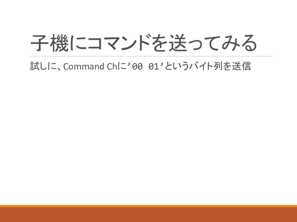 子機にコマンドを送ってみる 試しに、Command Chに'00 01'というバイト列を送信