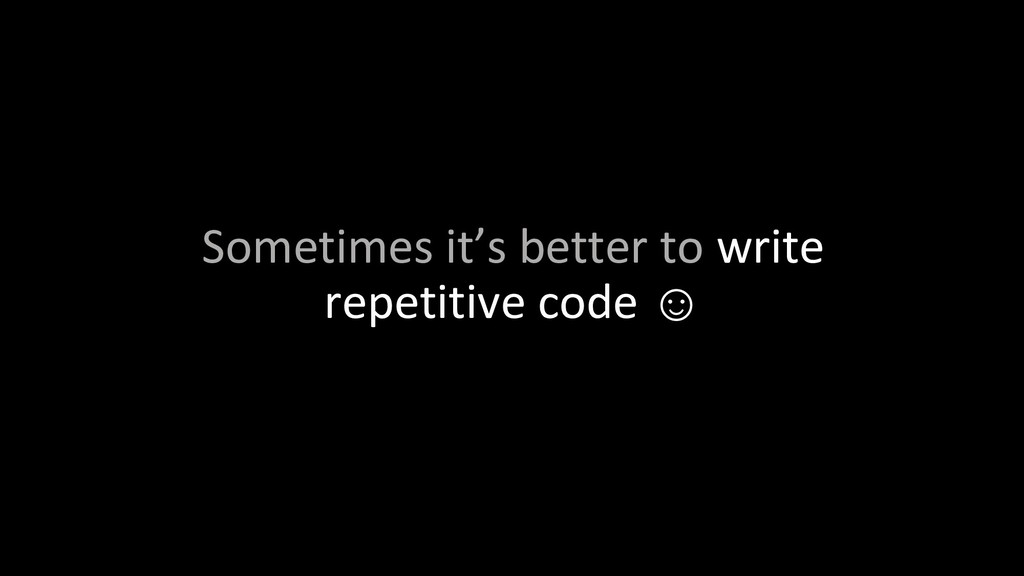 Sometimes it's better to write repetitive code ☺