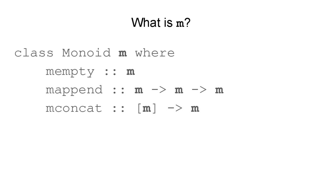 What is m? class Monoid m where mempty :: m map...