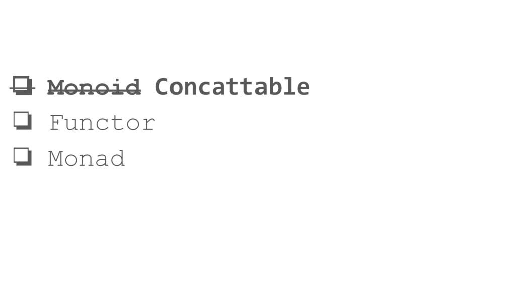 ❏ Monoid Concattable ❏ Functor ❏ Monad