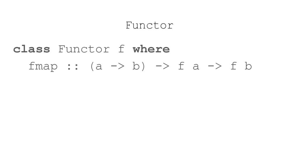 Functor class Functor f where fmap :: (a -> b) ...
