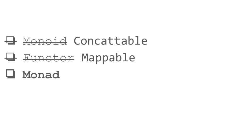❏ Monoid Concattable ❏ Functor Mappable ❏ Monad