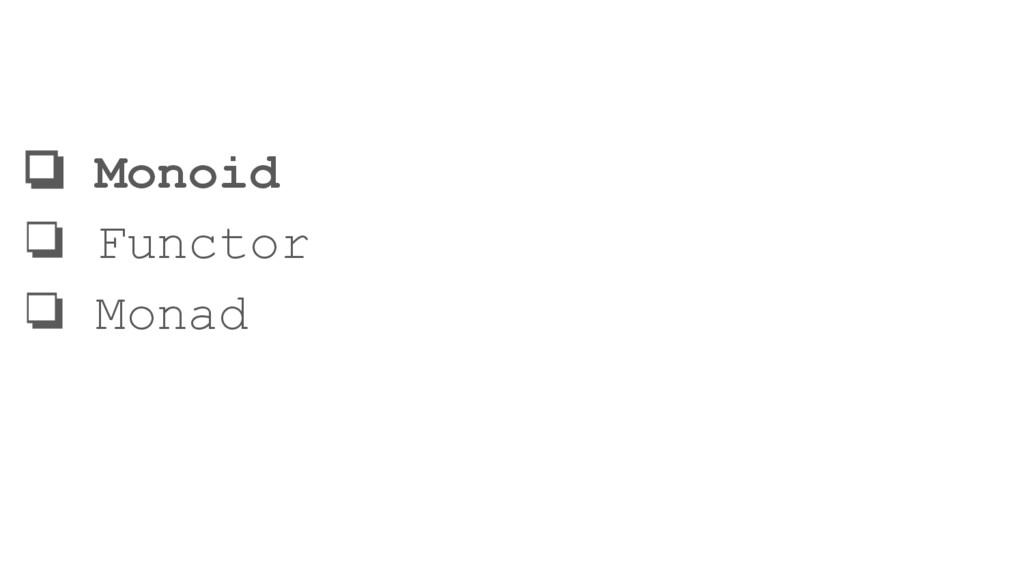 ❏ Monoid ❏ Functor ❏ Monad