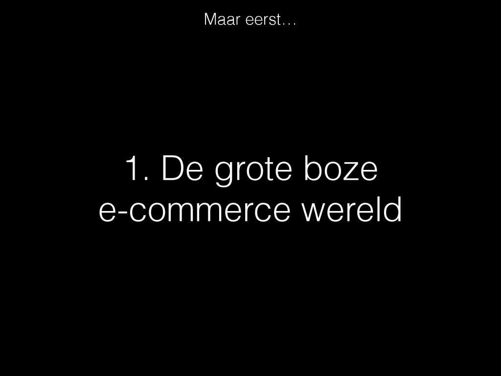 1. De grote boze  e-commerce wereld Maar eerst…