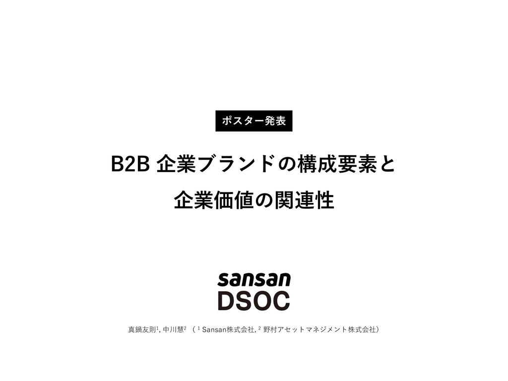 B2B 企業ブランドの構成要素と 企業価値の関連性 真鍋友則1, 中川慧2 ( 1 Sansa...