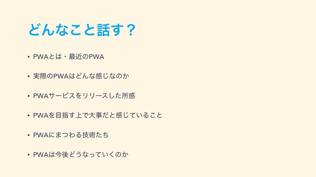 ͲΜͳ͜ͱ͢ʁ • PWAͱɾ࠷ۙͷPWA • ࣮ࡍͷPWAͲΜͳײ͡ͳͷ͔ • PWA...