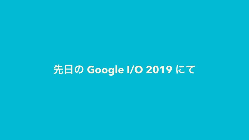 ઌͷ Google I/O 2019 ʹͯ